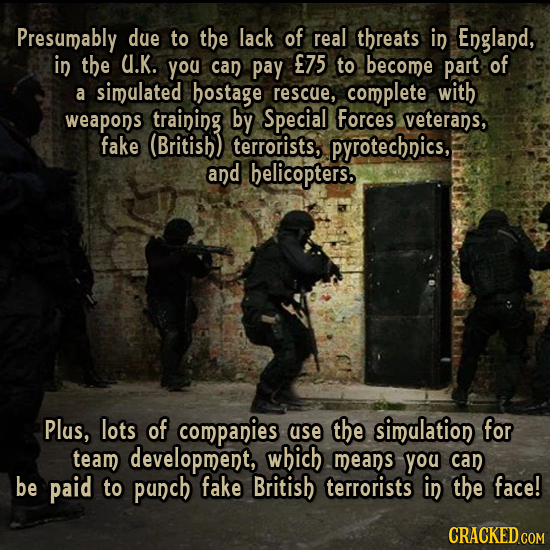 Presumably due to the lack of real threats in England, in the U.K. you can pay E75 to become part of a simulated hostage rescue, complete with weapons