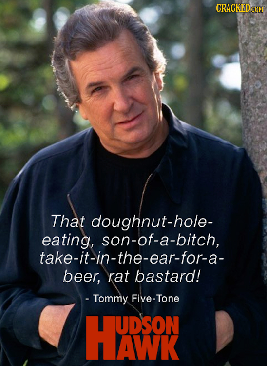 CRACKED That doughnut-hole- eating, son-of-a-bitch, take-it-in-the-ear-for-a- beer, raT bastard! - Tommy Five-Tone HASON UDSON AWK