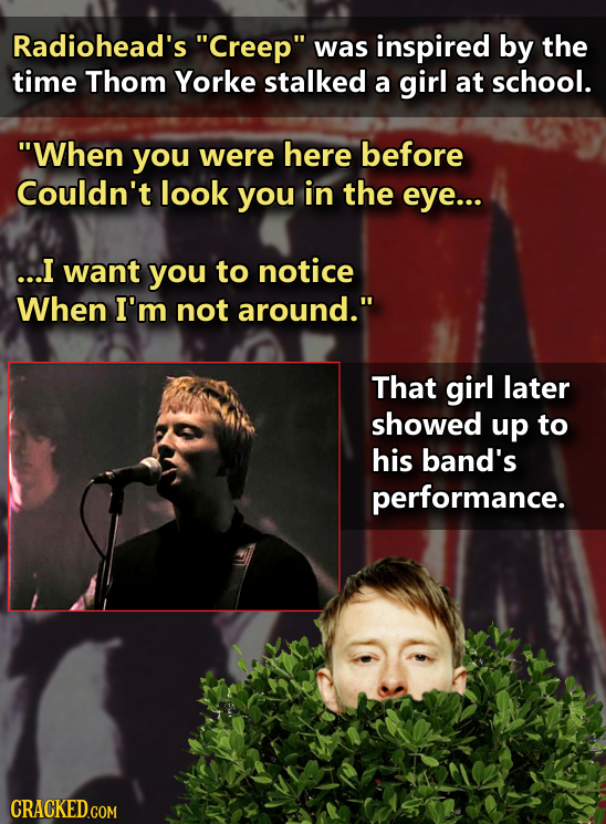 Radiohead's Creep was inspired by the time Thom Yorke stalked a girl at school. When you were here before Couldn't look you in the eye... ...I want