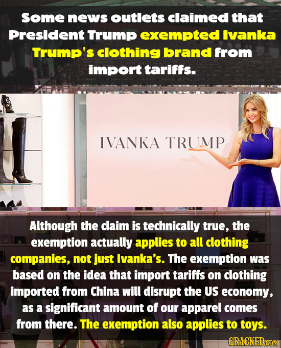 Some news outlets claimed that President' Trump exempted Ivanka Trump's clothing brand from import tariffs. IVANKA TRUMP Although the claim is technic