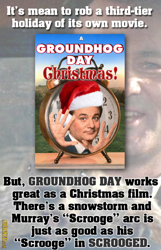 It's mean to rob a third-tier holiday of its own movie. A GROUNDHOG DAY Gheistnas! 2 But, GROUNDHOG DAY works great as a Christmas film. There's a sno