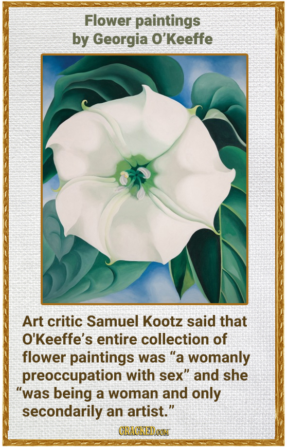 Flower paintings by Georgia O'Keeffe Art critic Samuel Kootz said that O'Keeffe's entire collection of flower paintings was a womanly preoccupation w