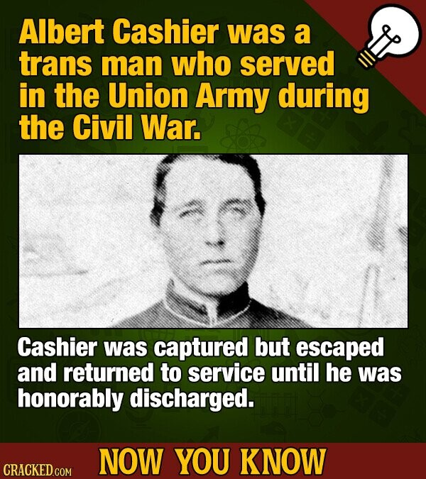 Albert Cashier was a trans man who served in the Union Army during the Civil War. Cashier was captured but escaped and returned to service until he wa