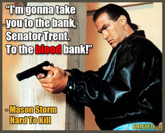 I'm gonna take you to the bank, Senator Trent. To the blood bank! -Mason Storm Hard To Kill CRACKED COM
