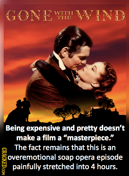 GONE WITH WIND THE Being expensive and pretty doesn't make a film a masterpiece. The fact remains that this is CRAGK an overemotional soap opera epi