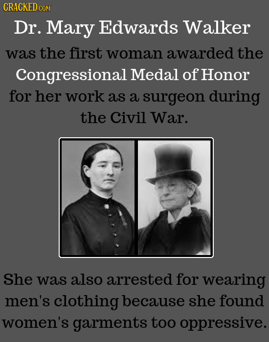 CRACKED COM Dr. Mary Edwards Walker was the first woman awarded the Congressional Medal of Honor for her work as a surgeon during the Civil War. She w
