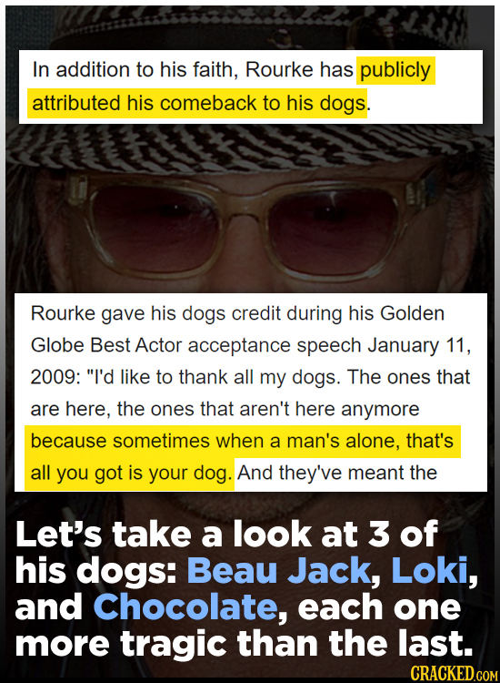 In addition to his faith, Rourke has publicly attributed his comeback to his dogs. Rourke gave his dogs credit during his Golden Globe Best Actor acce