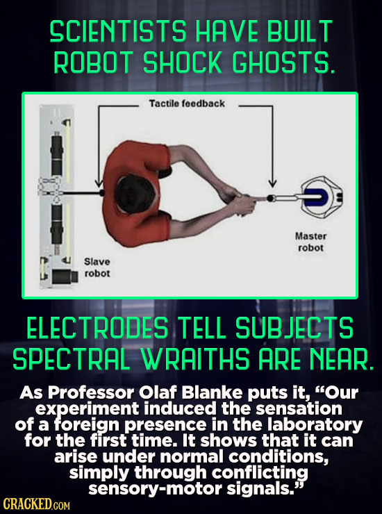 SCIENTISTS HAVE BUILT ROBOT SHOCK GHOSTS. Tactile feedback Master robot Slave robot ELECTRODES TELL SUBJECTS SPECTRAL WRAITHS ARE NEAR. As Professor O