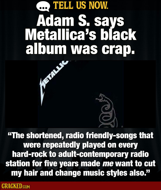 TELL US NOW. Adam S. says Metallica's black album was crap. The shortened, radio friendly-songs that were repeatedly played on every hard-rock to adu