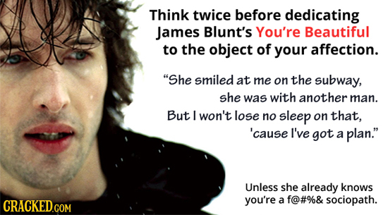 Think twice before dedicating James Blunt's You're Beautiful to the object of your affection. She smiled at me on the subway, she was with another ma