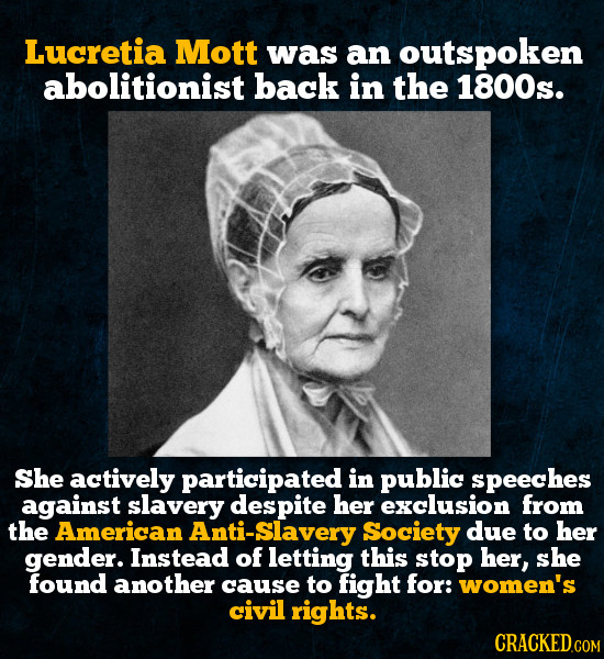 Lucretia Mott was an outspoken abolitionist back in the 1800s. She actively participated in public speeches against slavery despite her exclusion from