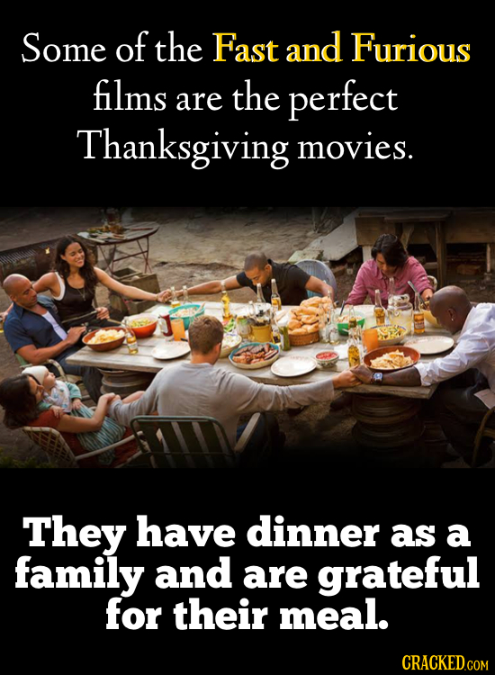 Some of the Fast and Furious films the perfect are Thanksgiving movies. They have dinner as a family and are grateful for their meal. CRACKED
