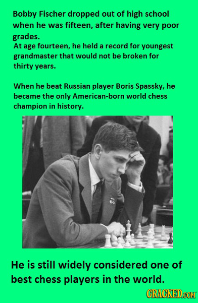 Bobby Fischer dropped out of high school when he was fifteen, after having very poor grades. At age fourteen, he held a record for youngest grandmaste