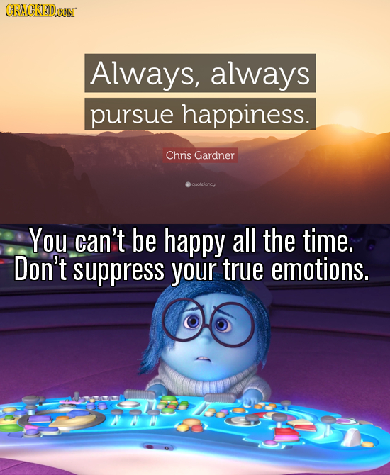 Always, always pursue happiness. Chris Gardner olesoncy You can't be happy all the time. Don't suppress your true emotions.