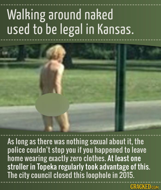 Walking around naked used to be legal in Kansas. As long as there was nothing sexual about it, the police couldn't stop you if you happened to leave h