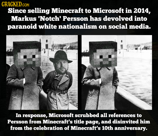 CRACKED COM Since selling Minecraft to Microsoft in 2014, Markus 'Notch' Persson has devolved into paranoid white nationalism on social media. In resp