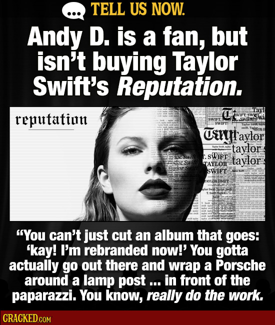 TELL US NOW. Andy D. is a fan, but isn't buying Taylor Swift's Reputation. reputatint SWIFT. SWNIPR SWIPT urryt aylor taylor St taylor TAYOR SWIEE AYT