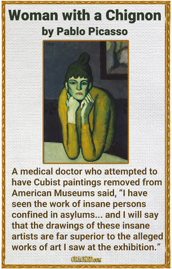 Woman with a Chignon by Pablo Picasso A medical doctor who attempted to have Cubist paintings removed from American Museums said, I have seen the wor