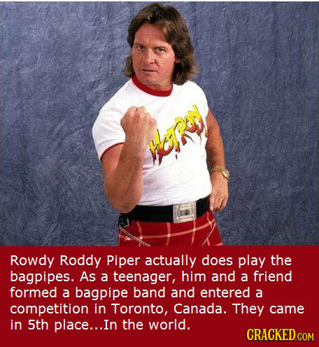 Rowdy Roddy Piper actually does play the bagpipes. As a teenager, him and a friend formed a bagpipe band and entered a competition in Toronto, Canada.