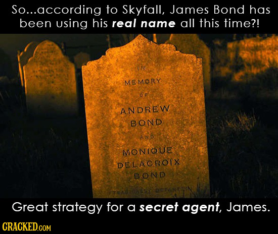 So... .according to Skyfall, James Bond has been using his real name all this time?! e MEMORY OF ANDREW BONDD AN MIONIOUE DELACROIX BOND Great strateg