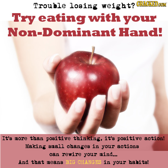 Trouble losing weight? CRACKEDCON Try eating with your Non-Dominant Hand! It's more than positive thinking, it's positive action! Making small changes
