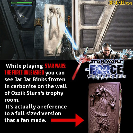 CRACKED COM STARWARS While playing STAR WARS: FORCE THE THE FORCE UNLEASHED you can UNLEASHED see Jar Jar Binks frozen in carbonite on the wall of Ozz