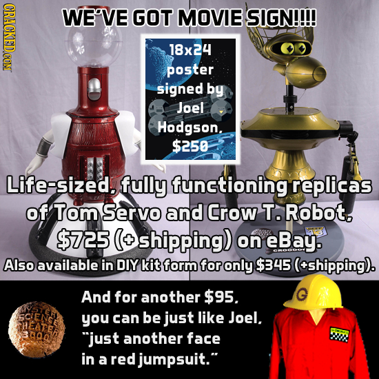 WE'VE GOT MOVIE SIGN!!!! 18x24 poster signed by Joel Hodgson. $250 Life-sized. fully functioning replicas of Tom Servo and Crow T. Robot, $725 (+ Oshi