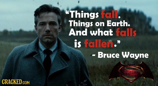 Things fall. Things on Earth. And what falls is fallen. - Bruce Wayne