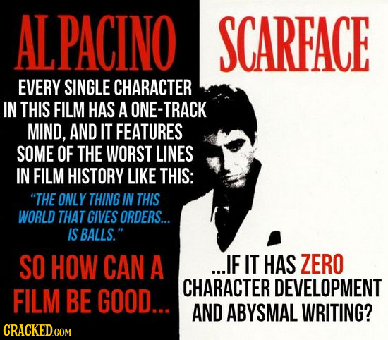 ALPACINO SCARFACE EVERY SINGLE CHARACTER IN THIS FILM HAS A ONE-TRACK MIND, AND IT FEATURES SOME OF THE WORST LINES IN FILM HISTORY LIKE THIS: THE ON