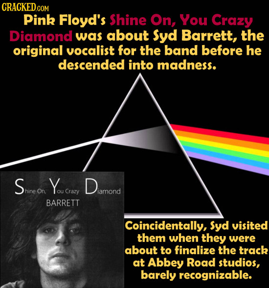 CRACKED.COM Pink Floyd's Shine On, You Crazy Diamond was about Syd Barrett, the original vocalist for the band before he descended into madness. S You