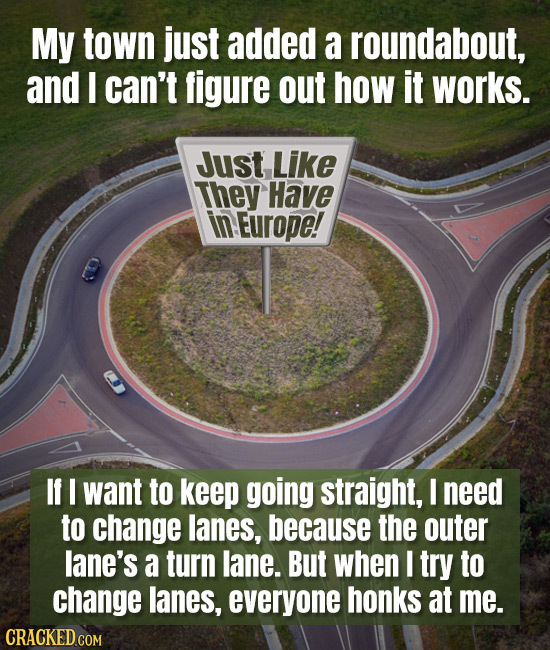 My town just added a roundabout, and I can't figure out how it works. Just Like They Have in Europe! If I want to keep going straight, I need to chang