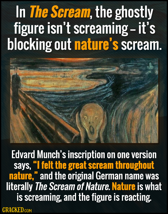 In The Scream, the ghostly figure isn't screaming- it's blocking out nature's scream. Edvard Munch's inscription on one version says, I felt the grea
