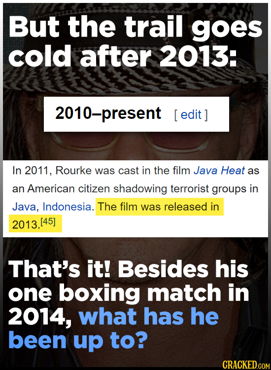 But the trail goes cold after 2013: 2010 -present [ edit In 2011, Rourke was cast in the film Java Heat as an American citizen shadowing terrorist gro