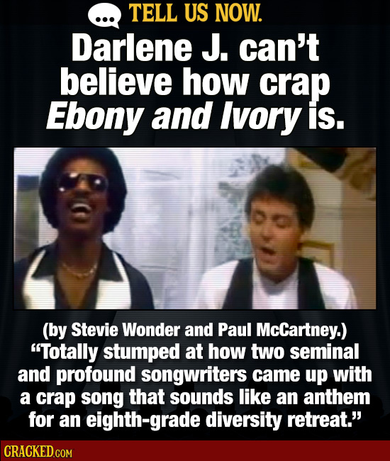 TELL US NOW. Darlene J. can't believe how crap Ebony and Ivory is. (by Stevie Wonder and Paul McCartney.) Totally stumped at how two seminal and prof
