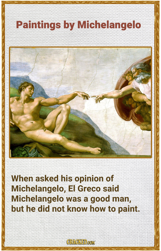 Paintings by Michelangelo When asked his opinion of Michelangelo, EI Greco said Michelangelo was a good man, but he did not know how to paint. CRACKED