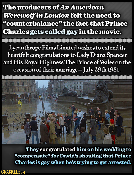The producers of An American Werewolf in London felt the need to counterbalance the fact that Prince Charles gets called gay in the movie. Lycanthro