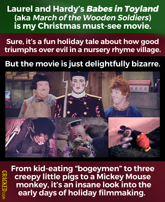 Laurel and Hardy's Babes in Toyland (aka March of the Wooden Soldiers) is my Christmas must-see movie. Sure, it's a fun holiday tale about how good tr