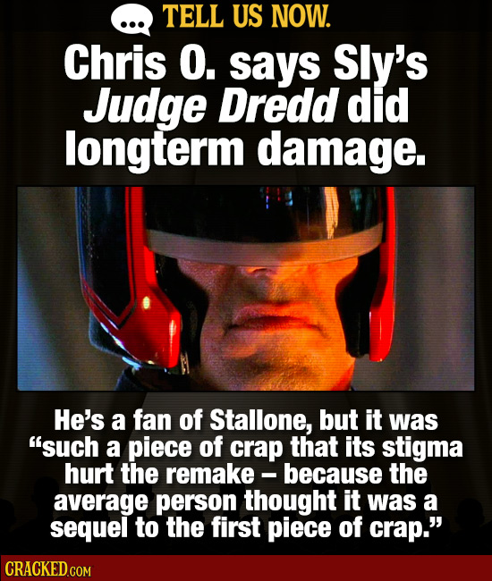TELL US NOW. Chris O. says Sly's Judge Dredd did longterm damage. He's a fan of Stallone, but it was such a piece of crap that its stigma hurt the re