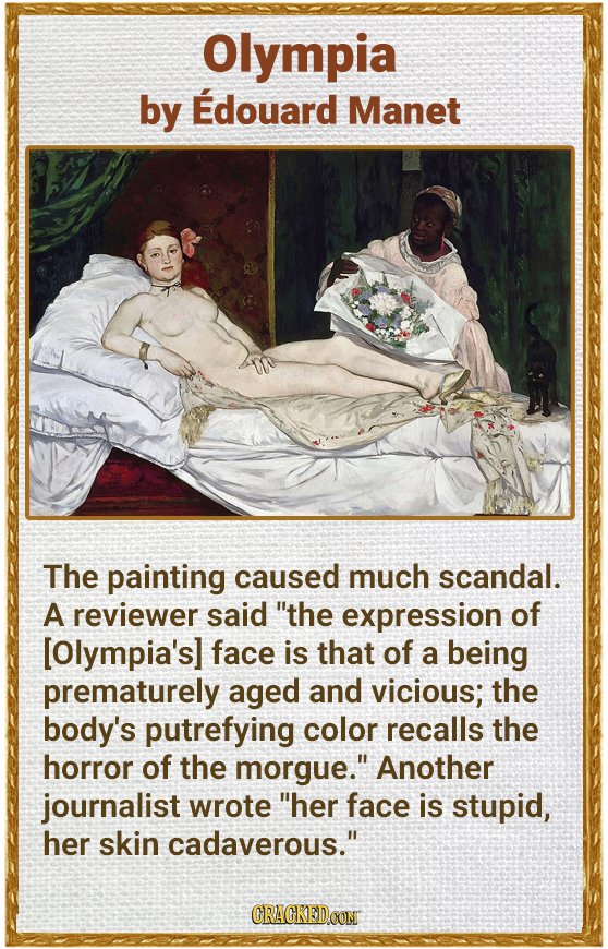 Olympia by Edouard Manet The painting caused much scandal. A reviewer said the expression of [Olympia's] face is that of a being prematurely aged and