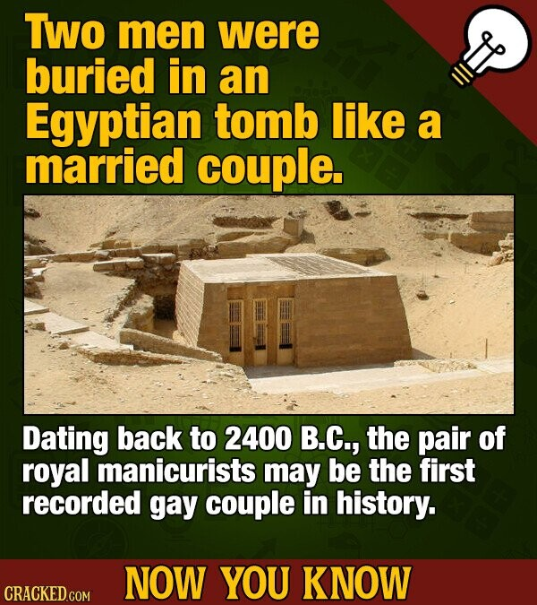 TWo men were buried in an Egyptian tomb like a married couple. Dating back to 2400 B.C., the pair of royal manicurists may be the first recorded gay c