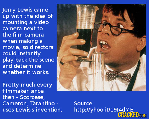 Jerry Lewis came up with the idea of mounting a video camera next to the film camera when making a movie, so directors could instantly play back the s