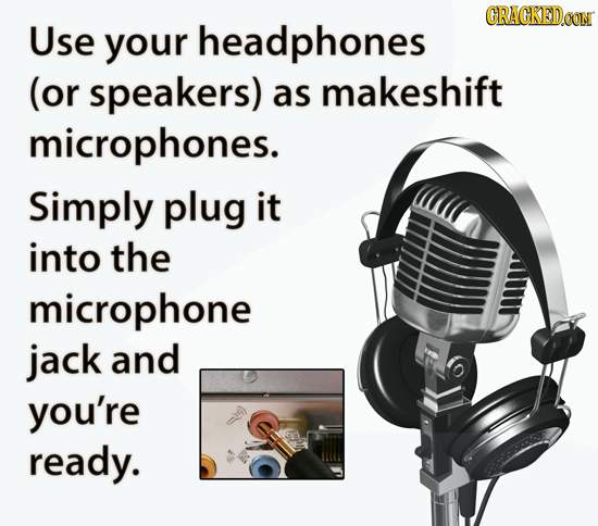 CRACKEDOON Use your headphones (or speakers) as makeshift microphones. Simply plug it into the microphone jack and you're ready.
