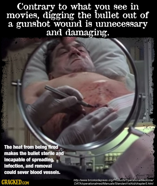 Contrary to what you see in movies, digging the bullet out of a gunshot wound is unecessary and damaging. The heat from being fired makes the bullet s