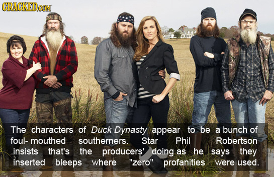 GRACKEDO CON The characters of Duck Dynasty appear to be a bunch of foul- mouthed southerners. Star Phil Robertson insists that's the producers' doing