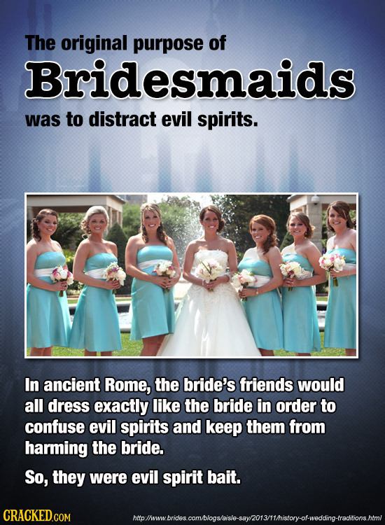 The original purpose of Bridesmaids was to distract evil spirits. In ancient Rome, the bride's friends would all dress exactly like the bride in order