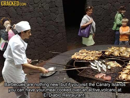 CRACKED CON COM Barbecues are nothing new, but if you visit the Canary Islands you can have your meal cooked over an active volcano at EI Diablo Resta