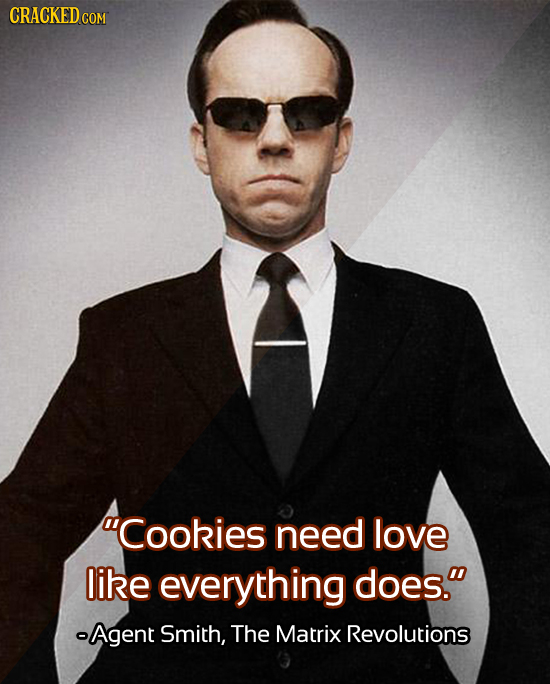 CRACKED cO Cookies need love like everything does. -Agent Smith, The Matrix Revolutions