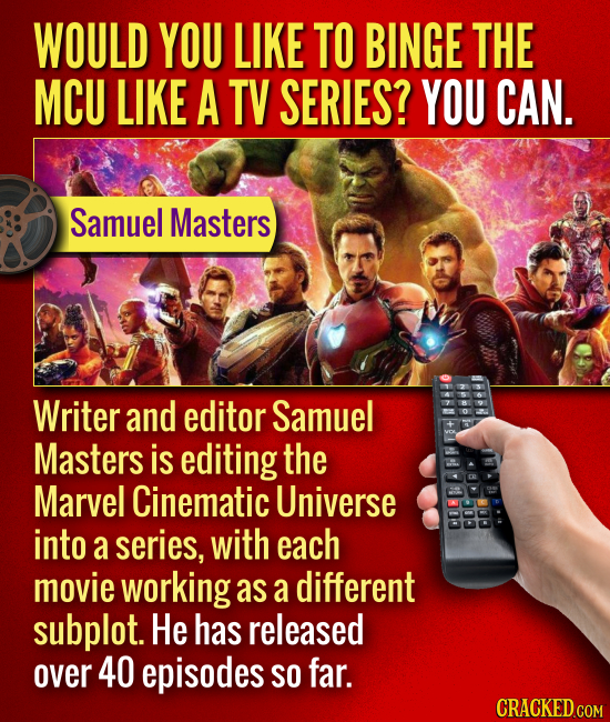 WOULD YOU LIKE TO BINGE THE MCU LIKE A TV SERIES? YOU CAN. Samuel Masters Writer and editor Samuel Masters is editing the Marvel Cinematic Universe in