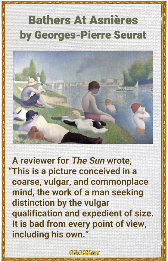 Bathers At Asnieres by Georges-Pierre Seurat A reviewer for The Sun wrote, This is a picture conceived in a coarse, vulgar, and commonplace mind, the