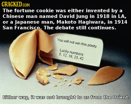 CRACKED.COM The fortune cookie was either invented by a Chinese man named David Jung in 1918 in LA, or a Japanese man, Makoto Hagiwara, in 1914 San Fr